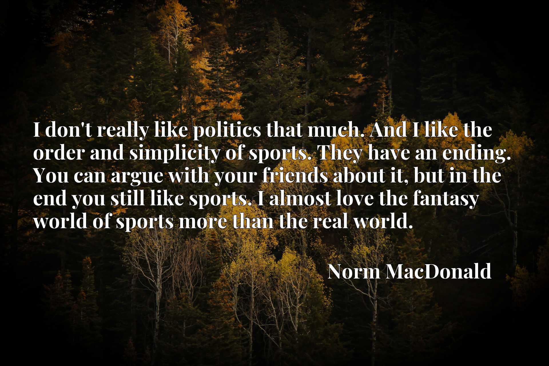 I don't really like politics that much. And I like the order and simplicity of sports. They have an ending. You can argue with your friends about it, but in the end you still like sports. I almost love the fantasy world of sports more than the real world.