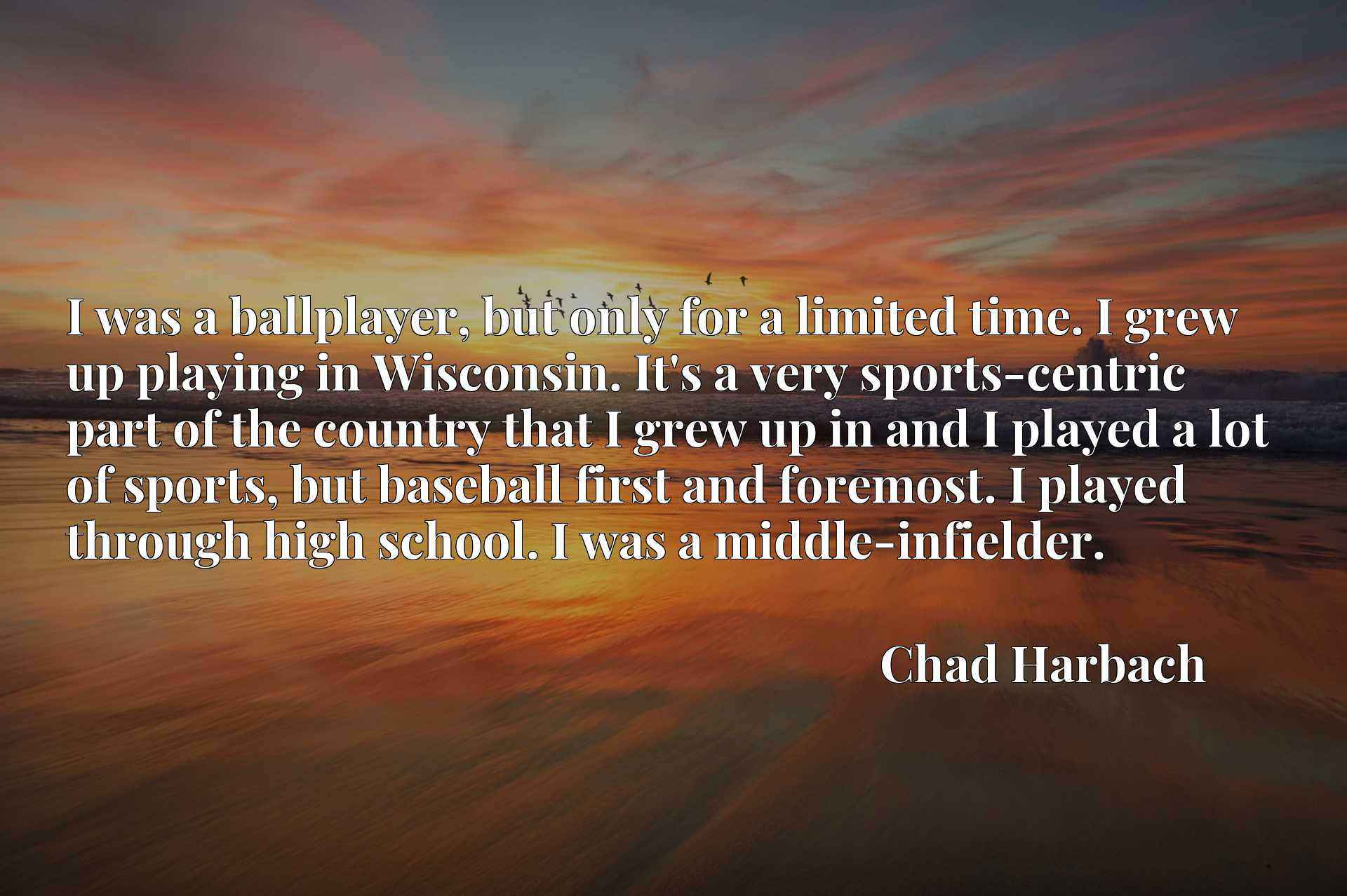 I was a ballplayer, but only for a limited time. I grew up playing in Wisconsin. It's a very sports-centric part of the country that I grew up in and I played a lot of sports, but baseball first and foremost. I played through high school. I was a middle-infielder.