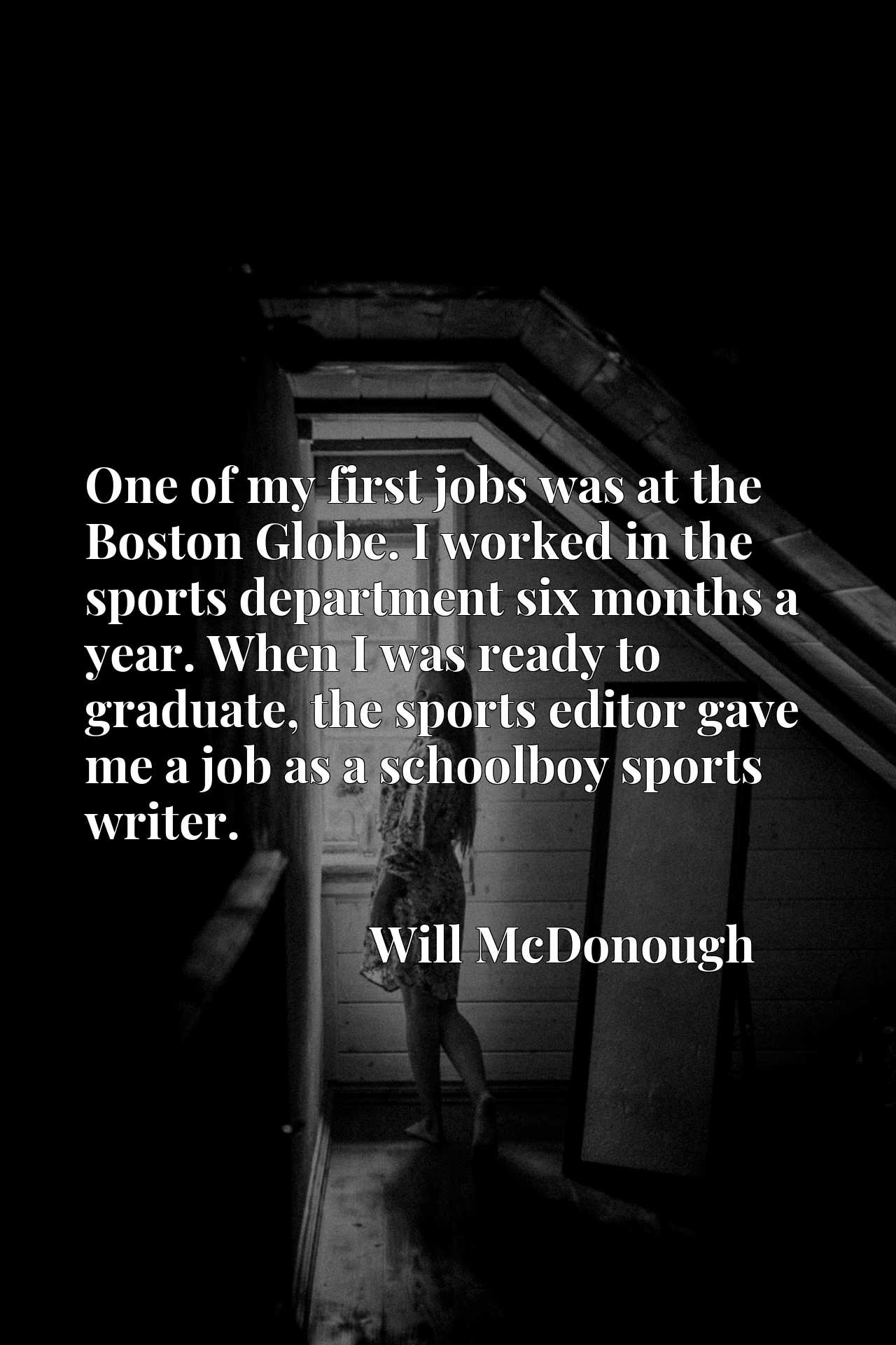 One of my first jobs was at the Boston Globe. I worked in the sports department six months a year. When I was ready to graduate, the sports editor gave me a job as a schoolboy sports writer.