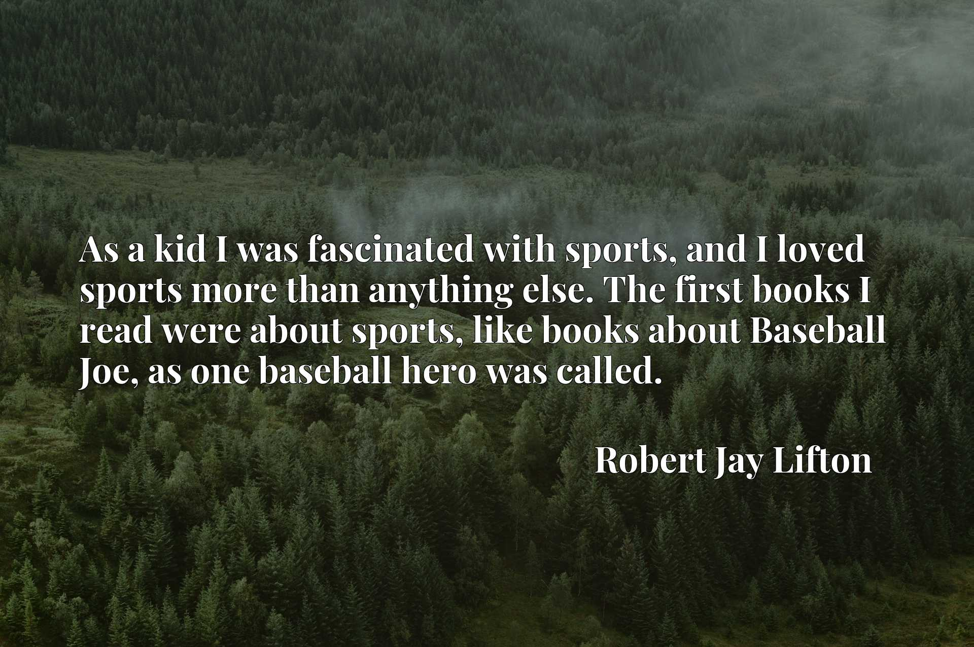 As a kid I was fascinated with sports, and I loved sports more than anything else. The first books I read were about sports, like books about Baseball Joe, as one baseball hero was called.