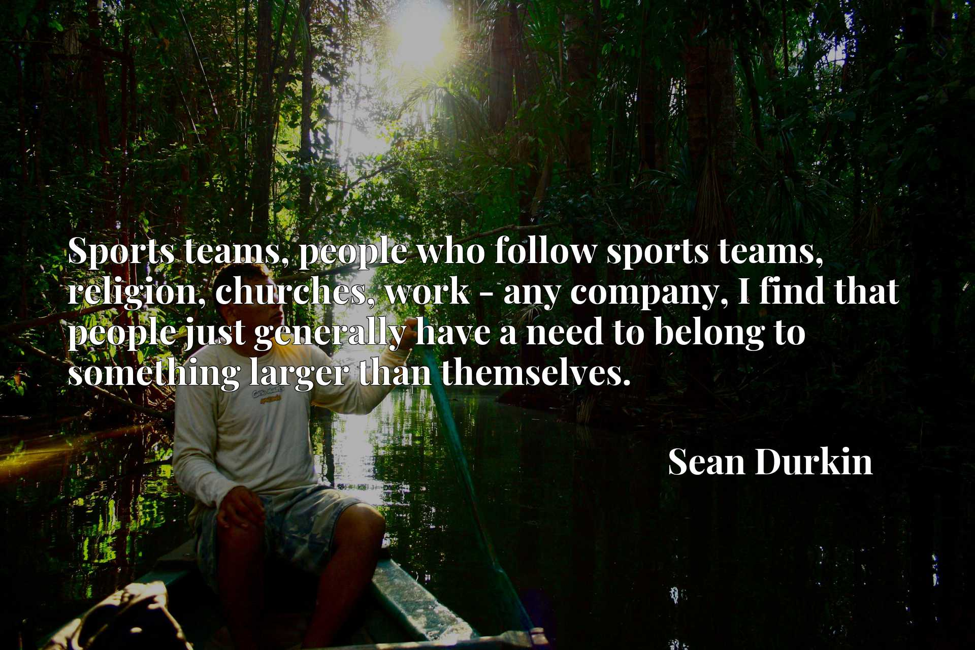 Sports teams, people who follow sports teams, religion, churches, work - any company, I find that people just generally have a need to belong to something larger than themselves.