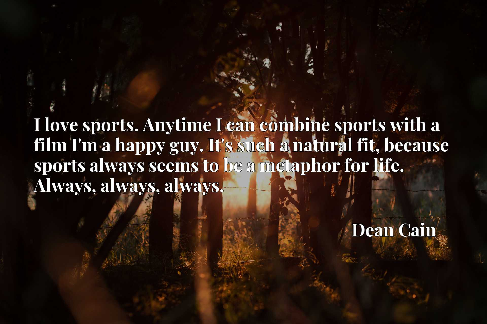 I love sports. Anytime I can combine sports with a film I'm a happy guy. It's such a natural fit, because sports always seems to be a metaphor for life. Always, always, always.