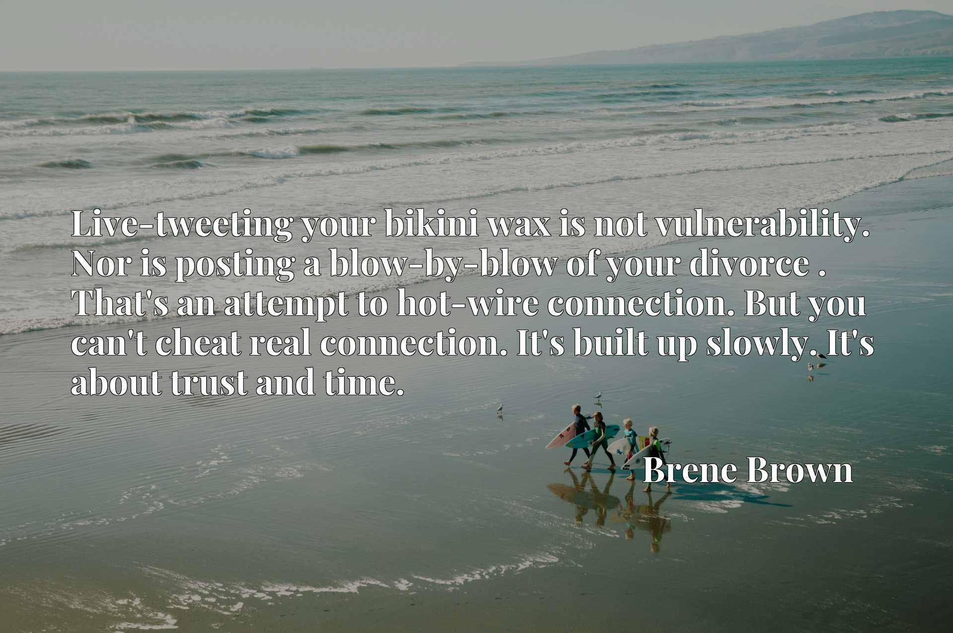 Live-tweeting your bikini wax is not vulnerability. Nor is posting a blow-by-blow of your divorce . That's an attempt to hot-wire connection. But you can't cheat real connection. It's built up slowly. It's about trust and time.