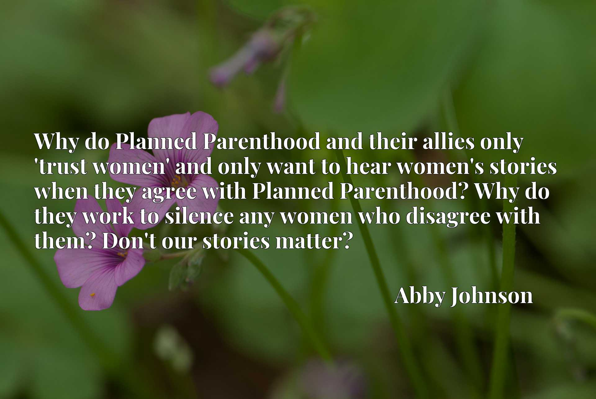 Why do Planned Parenthood and their allies only 'trust women' and only want to hear women's stories when they agree with Planned Parenthood? Why do they work to silence any women who disagree with them? Don't our stories matter?