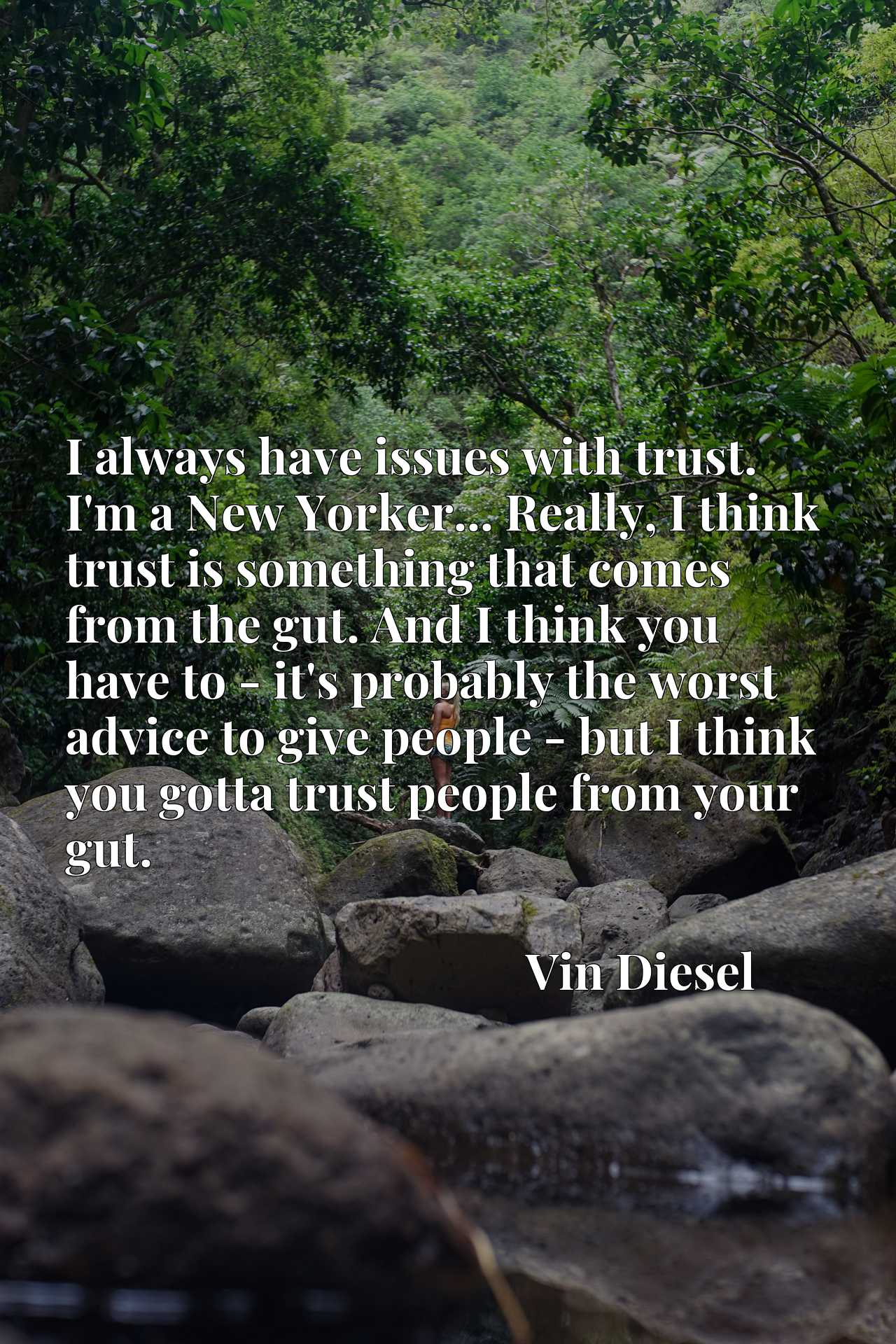 I always have issues with trust. I'm a New Yorker... Really, I think trust is something that comes from the gut. And I think you have to - it's probably the worst advice to give people - but I think you gotta trust people from your gut.