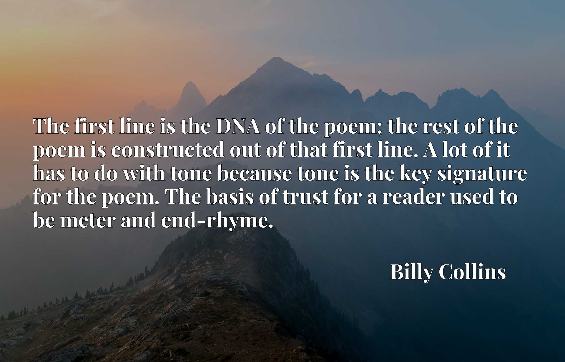 The first line is the DNA of the poem; the rest of the poem is constructed out of that first line. A lot of it has to do with tone because tone is the key signature for the poem. The basis of trust for a reader used to be meter and end-rhyme.