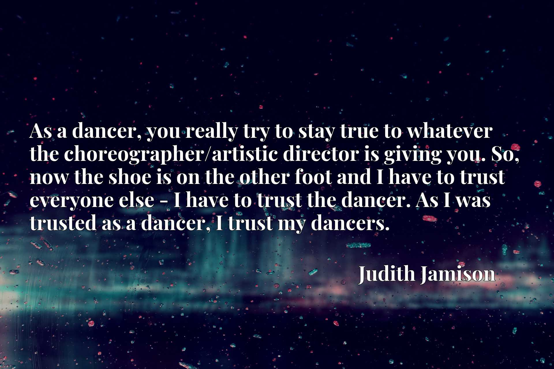 As a dancer, you really try to stay true to whatever the choreographer/artistic director is giving you. So, now the shoe is on the other foot and I have to trust everyone else - I have to trust the dancer. As I was trusted as a dancer, I trust my dancers.