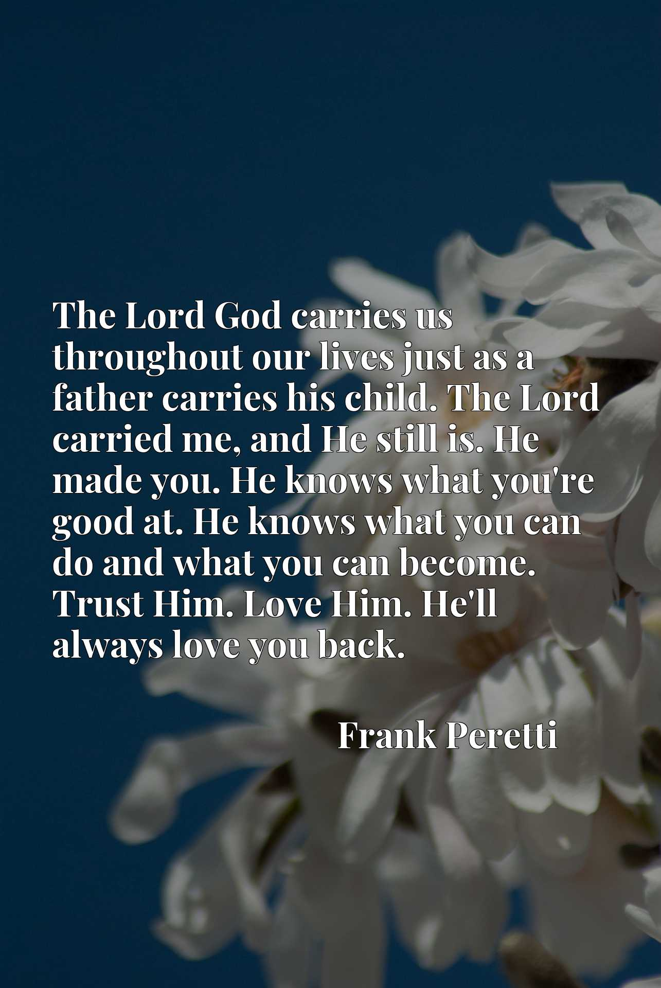 The Lord God carries us throughout our lives just as a father carries his child. The Lord carried me, and He still is. He made you. He knows what you're good at. He knows what you can do and what you can become. Trust Him. Love Him. He'll always love you back.