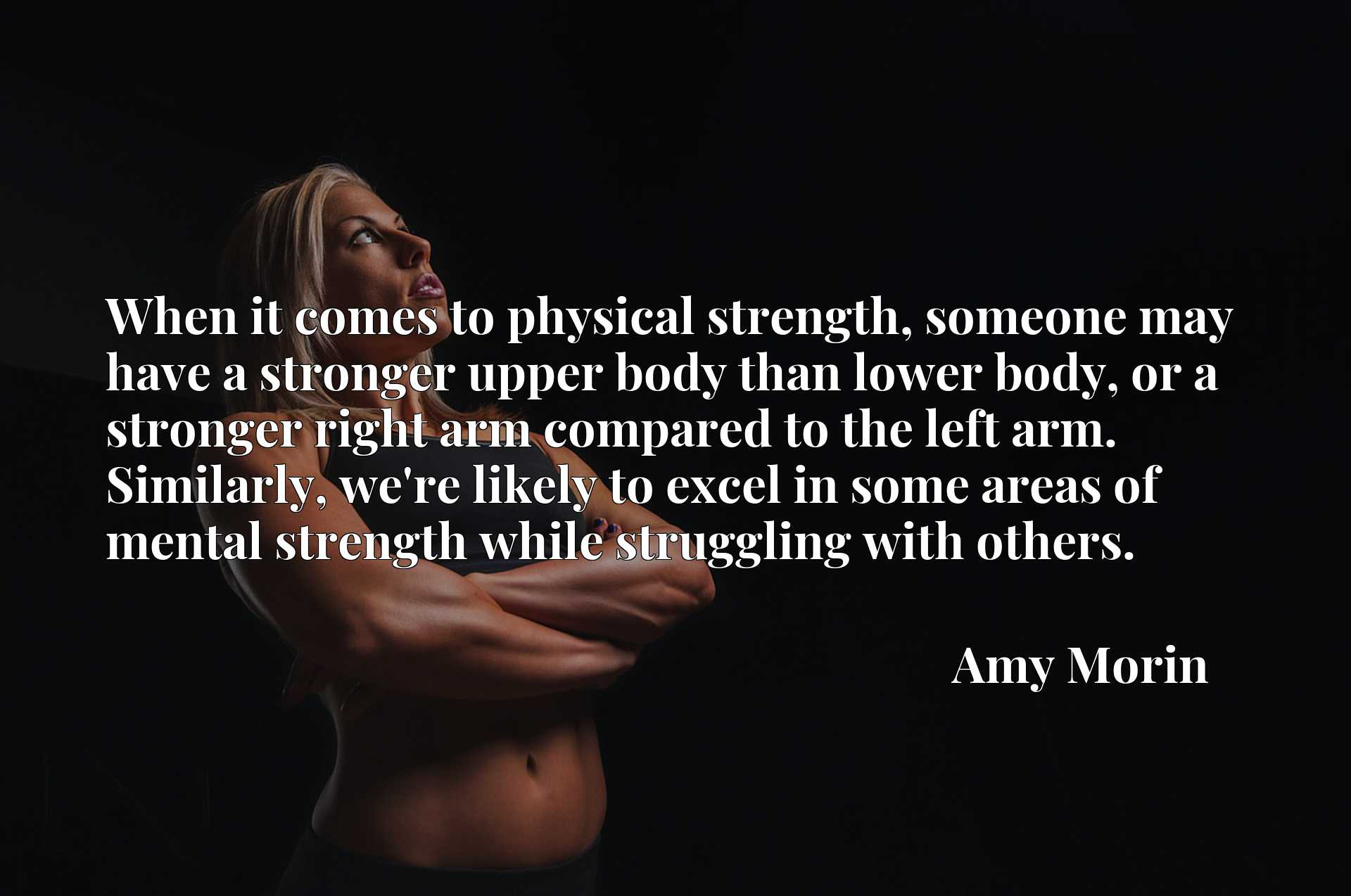 When it comes to physical strength, someone may have a stronger upper body than lower body, or a stronger right arm compared to the left arm. Similarly, we're likely to excel in some areas of mental strength while struggling with others.
