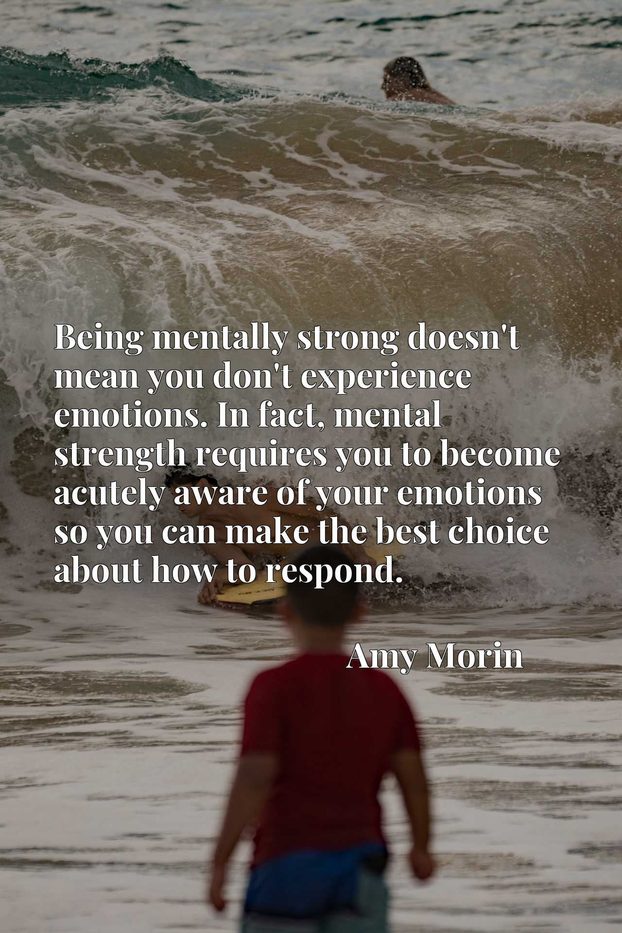 Being mentally strong doesn't mean you don't experience emotions. In fact, mental strength requires you to become acutely aware of your emotions so you can make the best choice about how to respond.