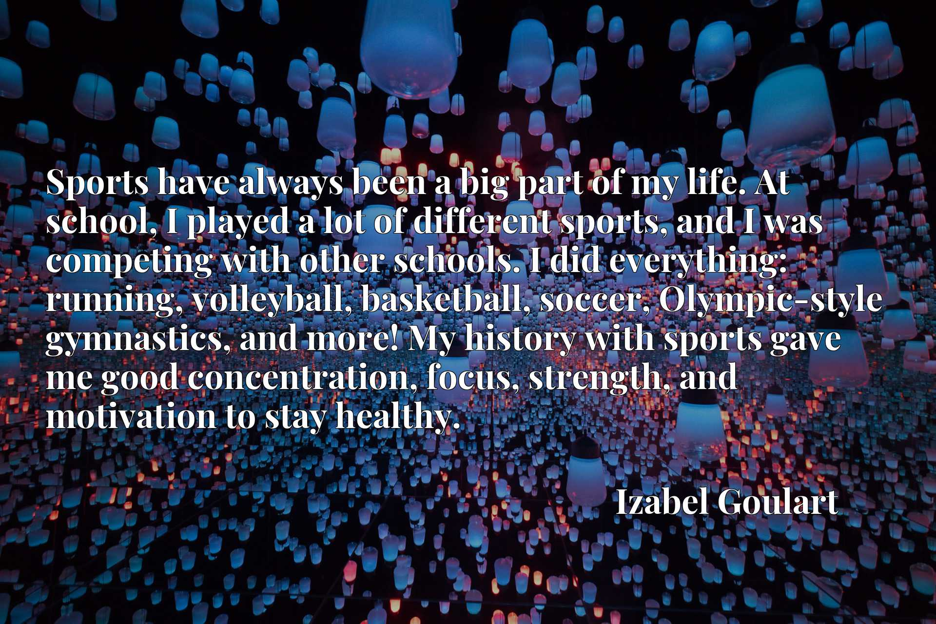 Sports have always been a big part of my life. At school, I played a lot of different sports, and I was competing with other schools. I did everything: running, volleyball, basketball, soccer, Olympic-style gymnastics, and more! My history with sports gave me good concentration, focus, strength, and motivation to stay healthy.