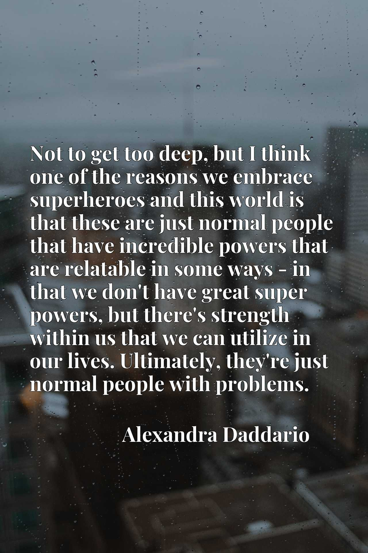 Not to get too deep, but I think one of the reasons we embrace superheroes and this world is that these are just normal people that have incredible powers that are relatable in some ways - in that we don't have great super powers, but there's strength within us that we can utilize in our lives. Ultimately, they're just normal people with problems.