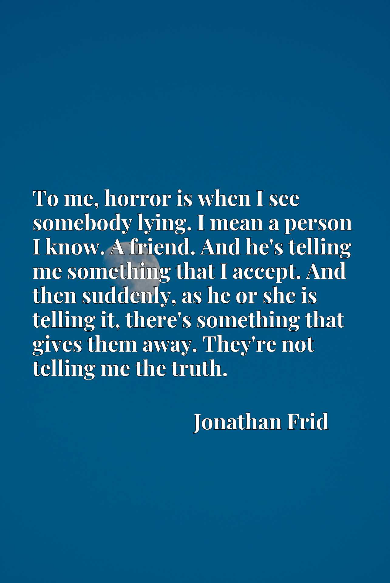 To me, horror is when I see somebody lying. I mean a person I know. A friend. And he's telling me something that I accept. And then suddenly, as he or she is telling it, there's something that gives them away. They're not telling me the truth.