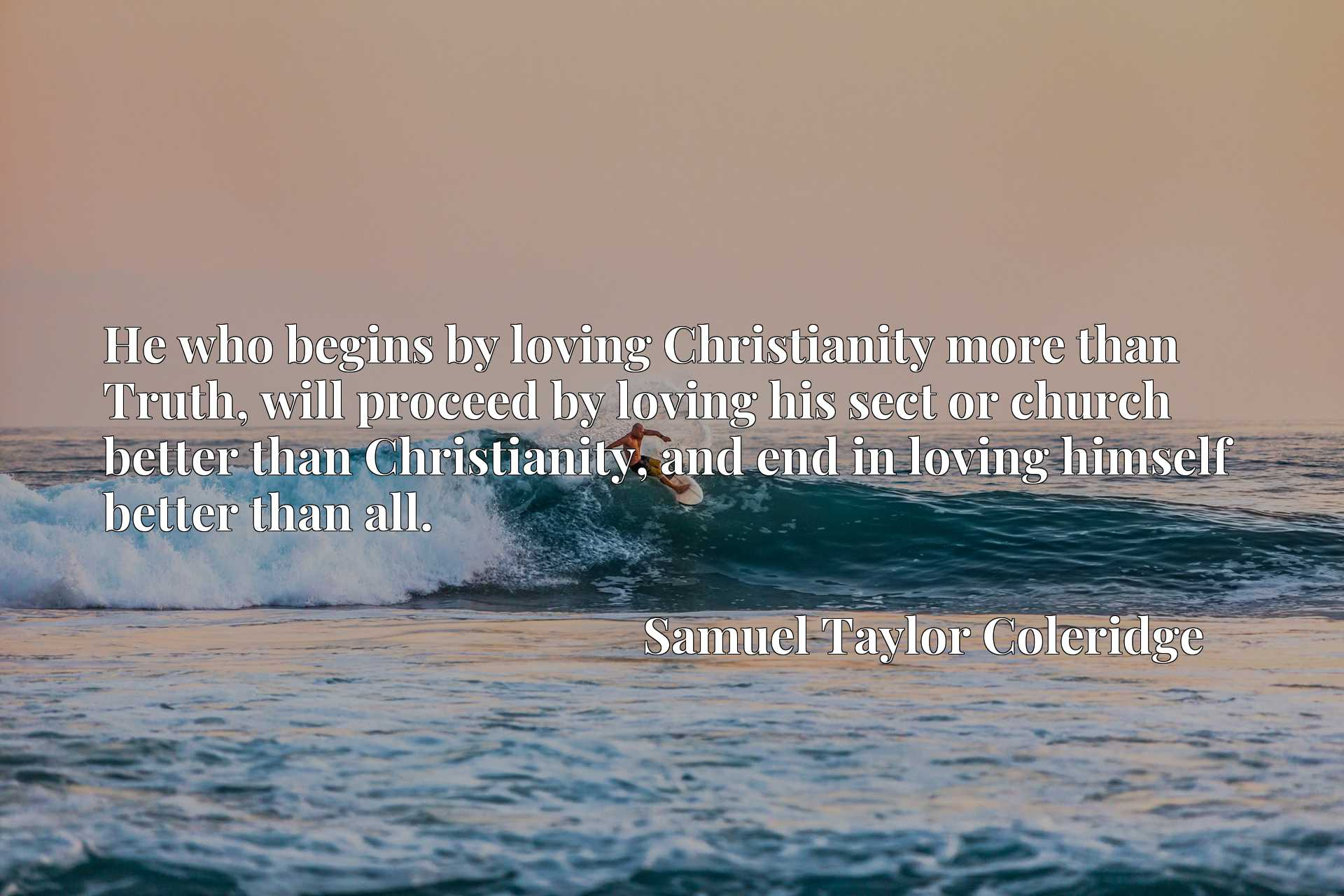 He who begins by loving Christianity more than Truth, will proceed by loving his sect or church better than Christianity, and end in loving himself better than all.
