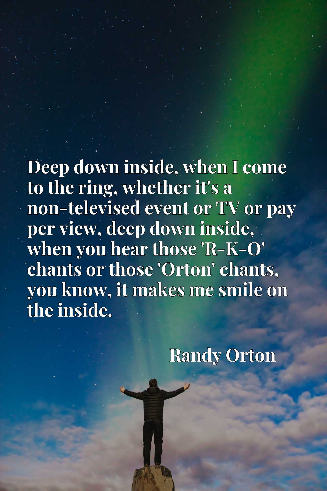 Deep down inside, when I come to the ring, whether it's a non-televised event or TV or pay per view, deep down inside, when you hear those 'R-K-O' chants or those 'Orton' chants, you know, it makes me smile on the inside.