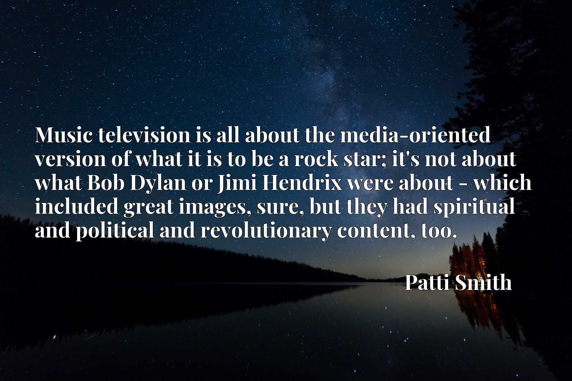 Music television is all about the media-oriented version of what it is to be a rock star; it's not about what Bob Dylan or Jimi Hendrix were about - which included great images, sure, but they had spiritual and political and revolutionary content, too.