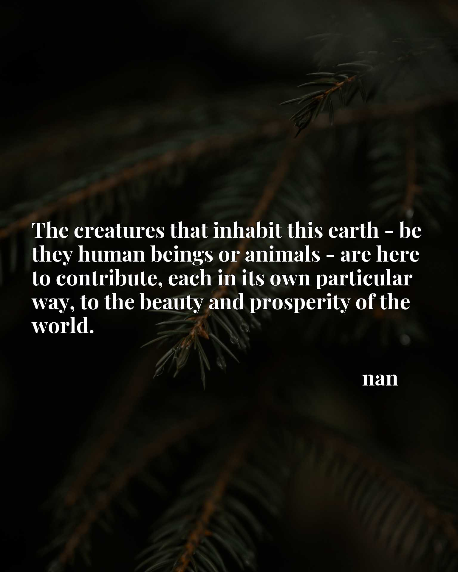 The creatures that inhabit this earth - be they human beings or animals - are here to contribute, each in its own particular way, to the beauty and prosperity of the world.