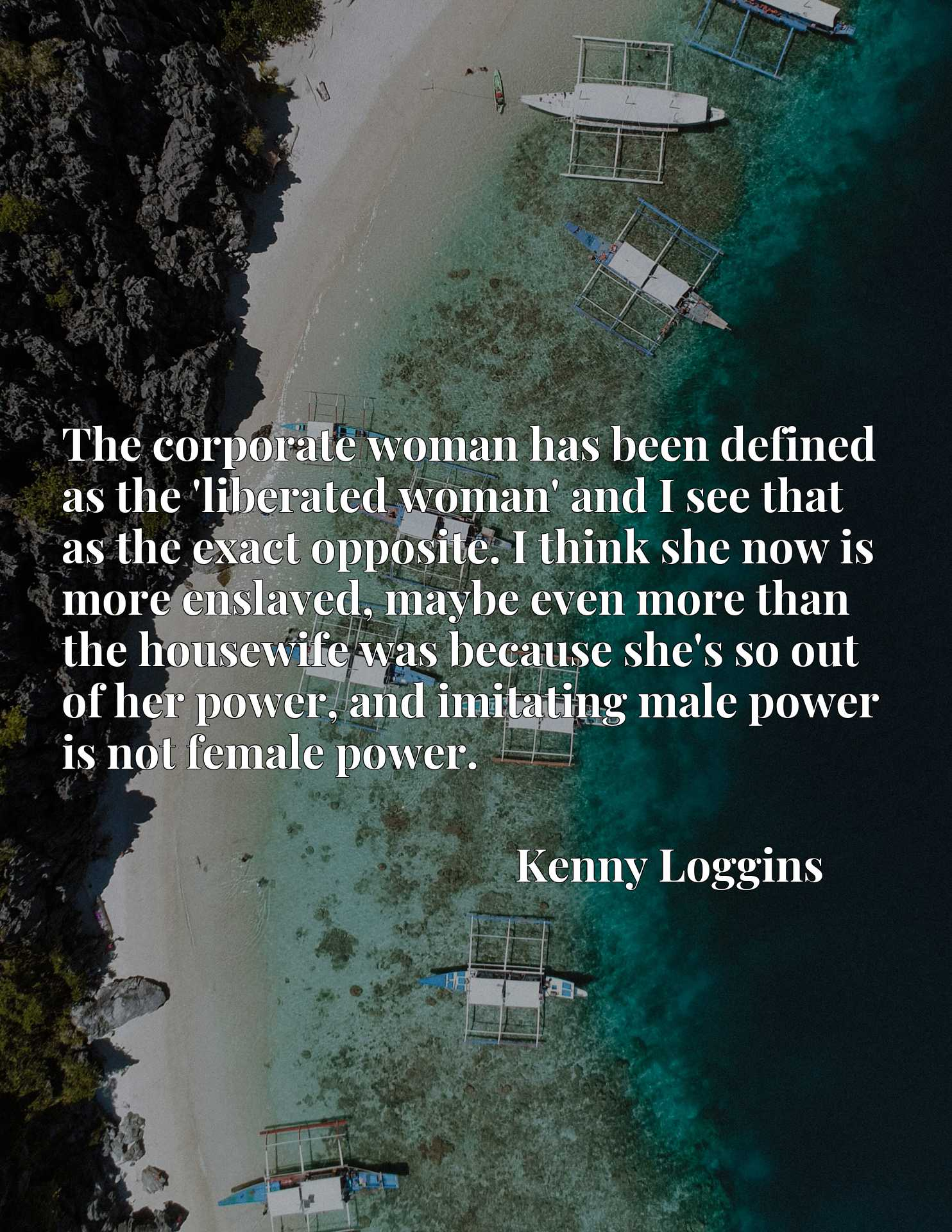 The corporate woman has been defined as the 'liberated woman' and I see that as the exact opposite. I think she now is more enslaved, maybe even more than the housewife was because she's so out of her power, and imitating male power is not female power.