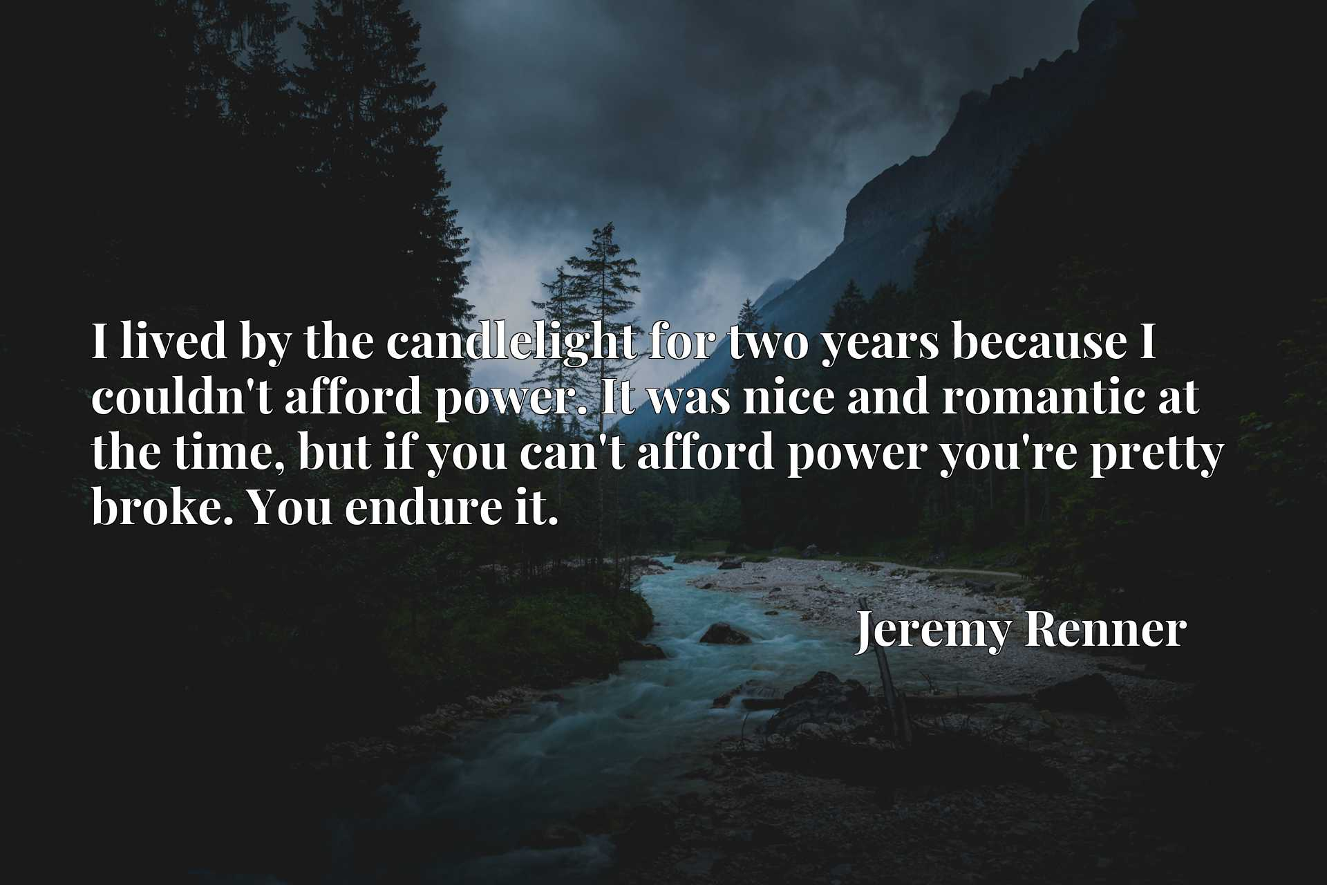I lived by the candlelight for two years because I couldn't afford power. It was nice and romantic at the time, but if you can't afford power you're pretty broke. You endure it.