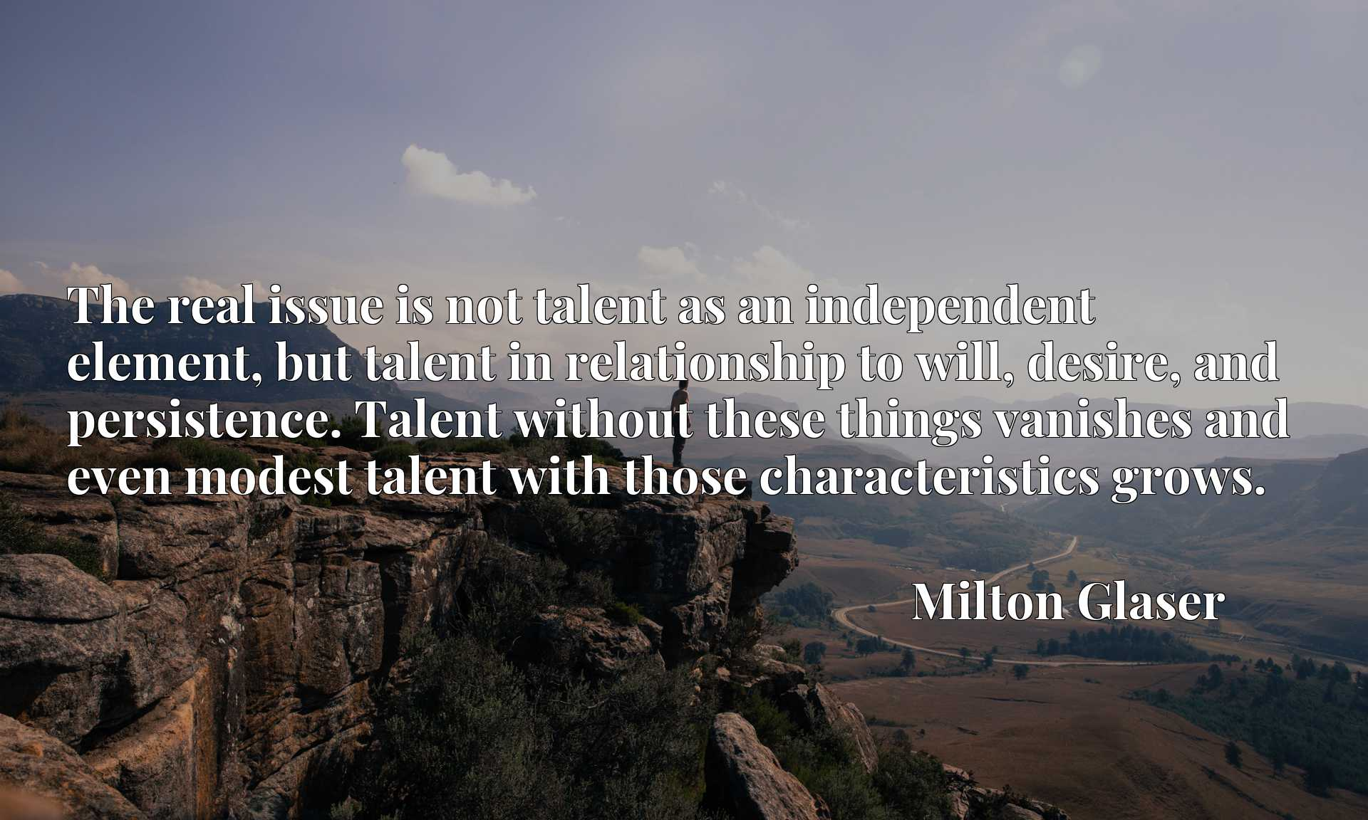 The real issue is not talent as an independent element, but talent in relationship to will, desire, and persistence. Talent without these things vanishes and even modest talent with those characteristics grows.