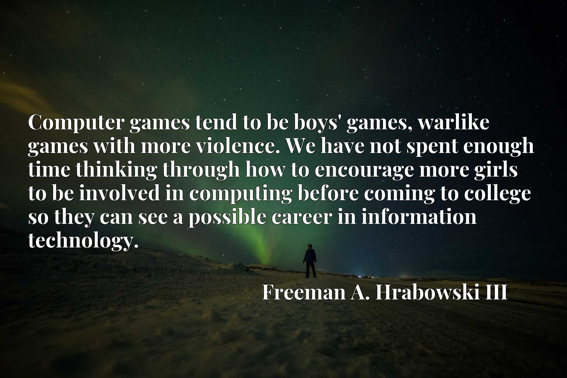 Computer games tend to be boys' games, warlike games with more violence. We have not spent enough time thinking through how to encourage more girls to be involved in computing before coming to college so they can see a possible career in information technology.