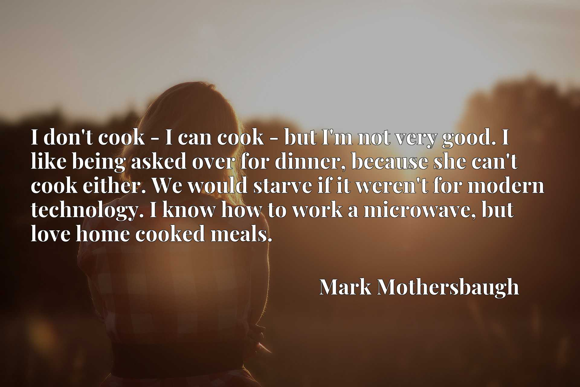 I don't cook - I can cook - but I'm not very good. I like being asked over for dinner, because she can't cook either. We would starve if it weren't for modern technology. I know how to work a microwave, but love home cooked meals.