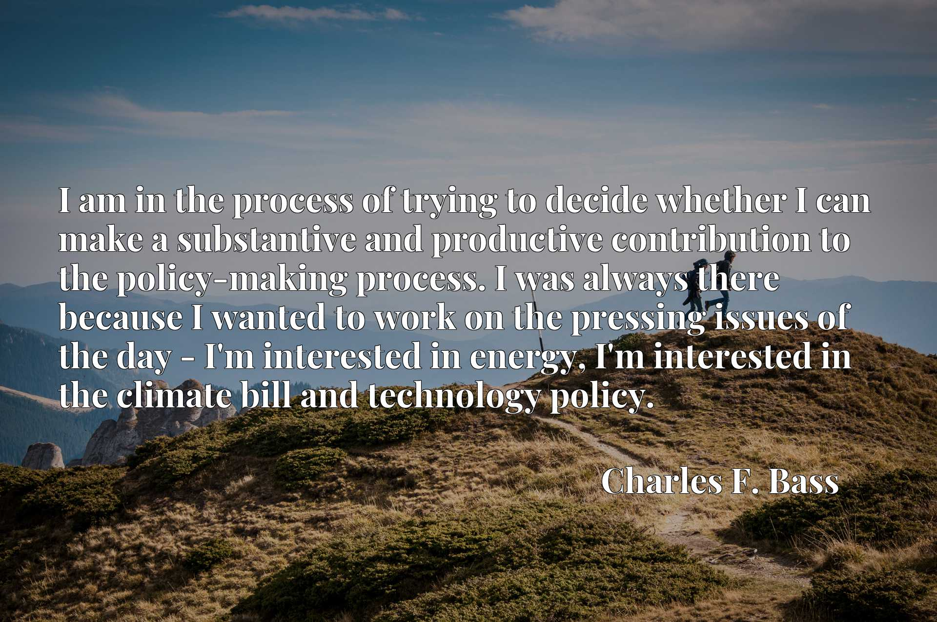 I am in the process of trying to decide whether I can make a substantive and productive contribution to the policy-making process. I was always there because I wanted to work on the pressing issues of the day - I'm interested in energy, I'm interested in the climate bill and technology policy.