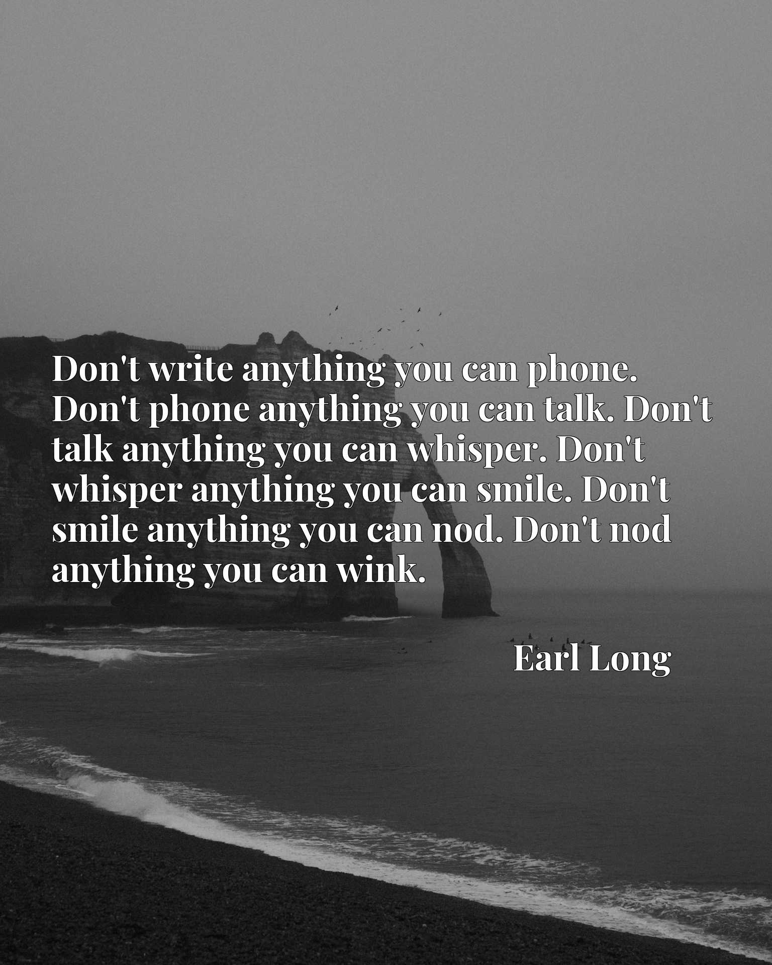 Don't write anything you can phone. Don't phone anything you can talk. Don't talk anything you can whisper. Don't whisper anything you can smile. Don't smile anything you can nod. Don't nod anything you can wink.