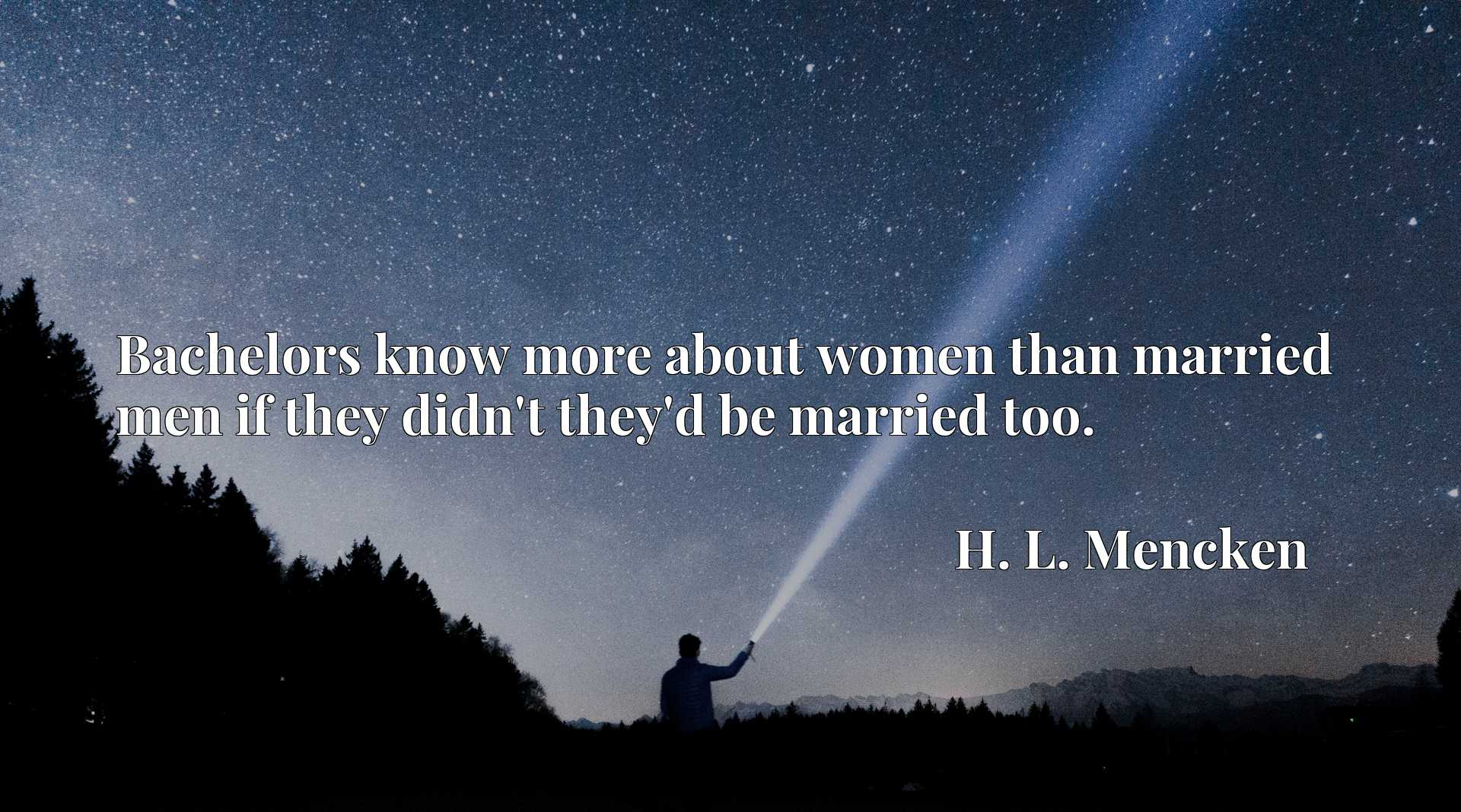 Bachelors know more about women than married men if they didn't they'd be married too.