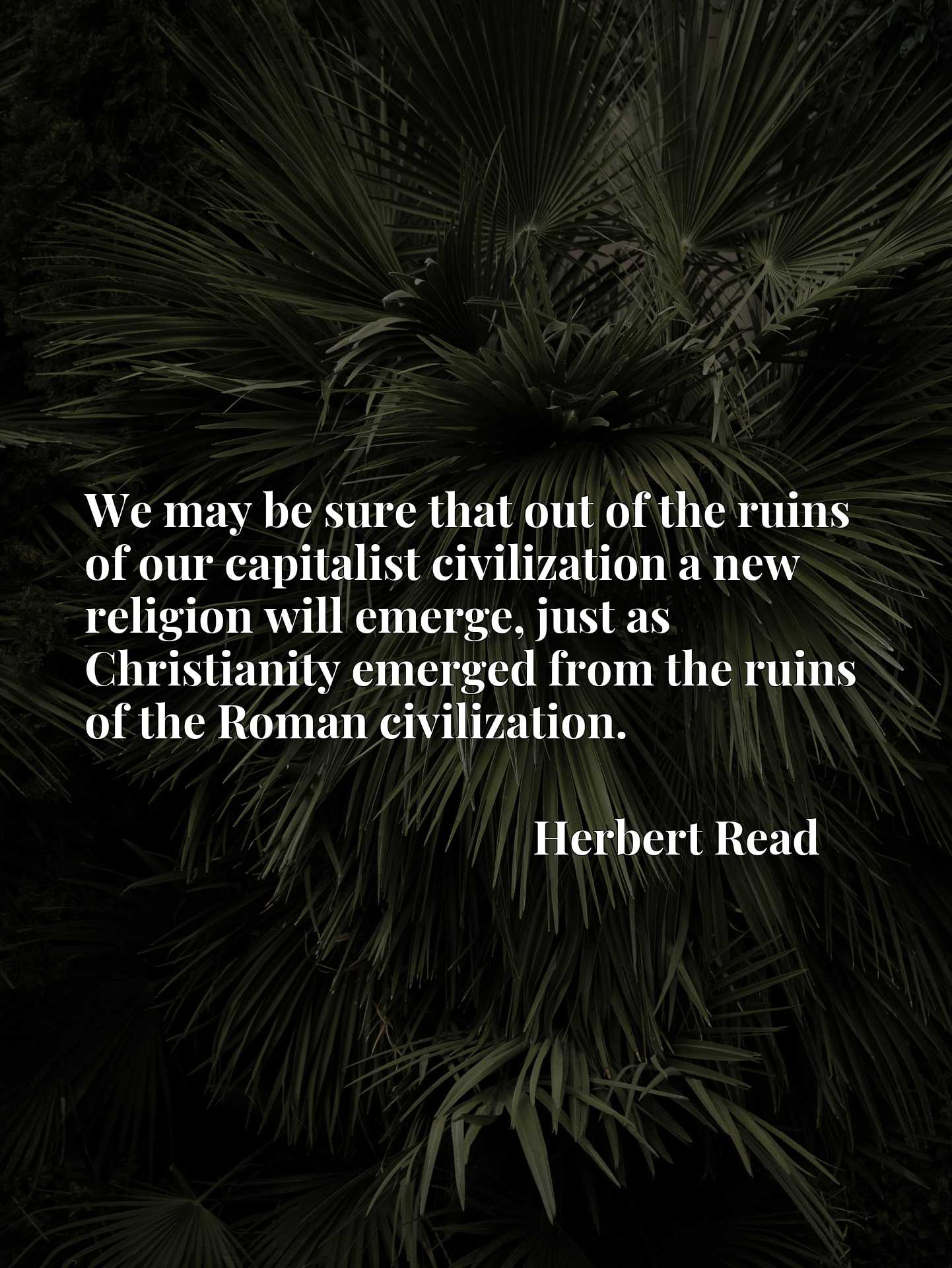 We may be sure that out of the ruins of our capitalist civilization a new religion will emerge, just as Christianity emerged from the ruins of the Roman civilization.