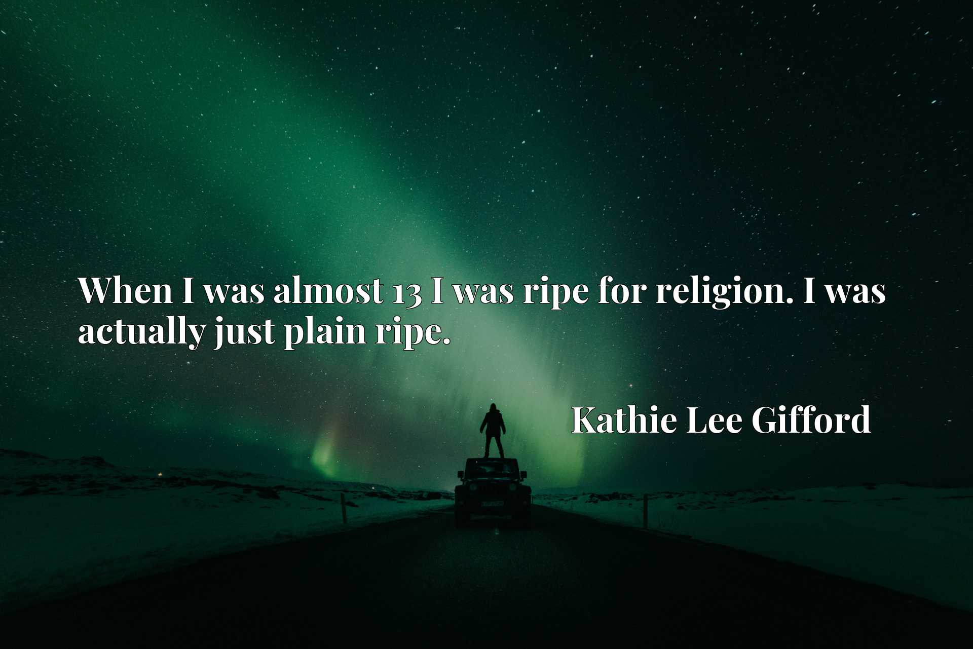 When I was almost 13 I was ripe for religion. I was actually just plain ripe.