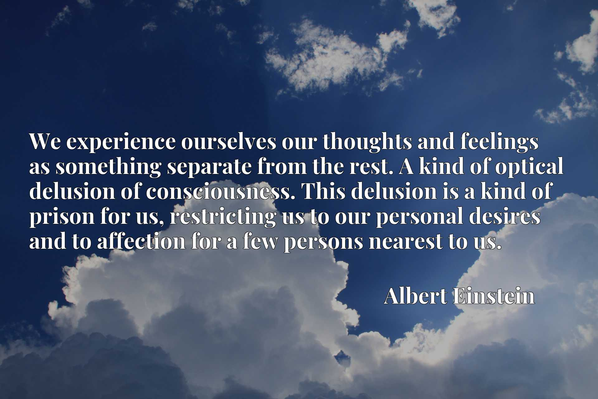 We experience ourselves our thoughts and feelings as something separate from the rest. A kind of optical delusion of consciousness. This delusion is a kind of prison for us, restricting us to our personal desires and to affection for a few persons nearest to us.
