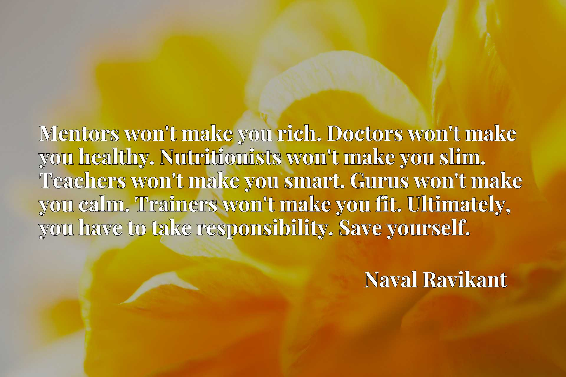 Mentors won't make you rich. Doctors won't make you healthy. Nutritionists won't make you slim. Teachers won't make you smart. Gurus won't make you calm. Trainers won't make you fit. Ultimately, you have to take responsibility. Save yourself.