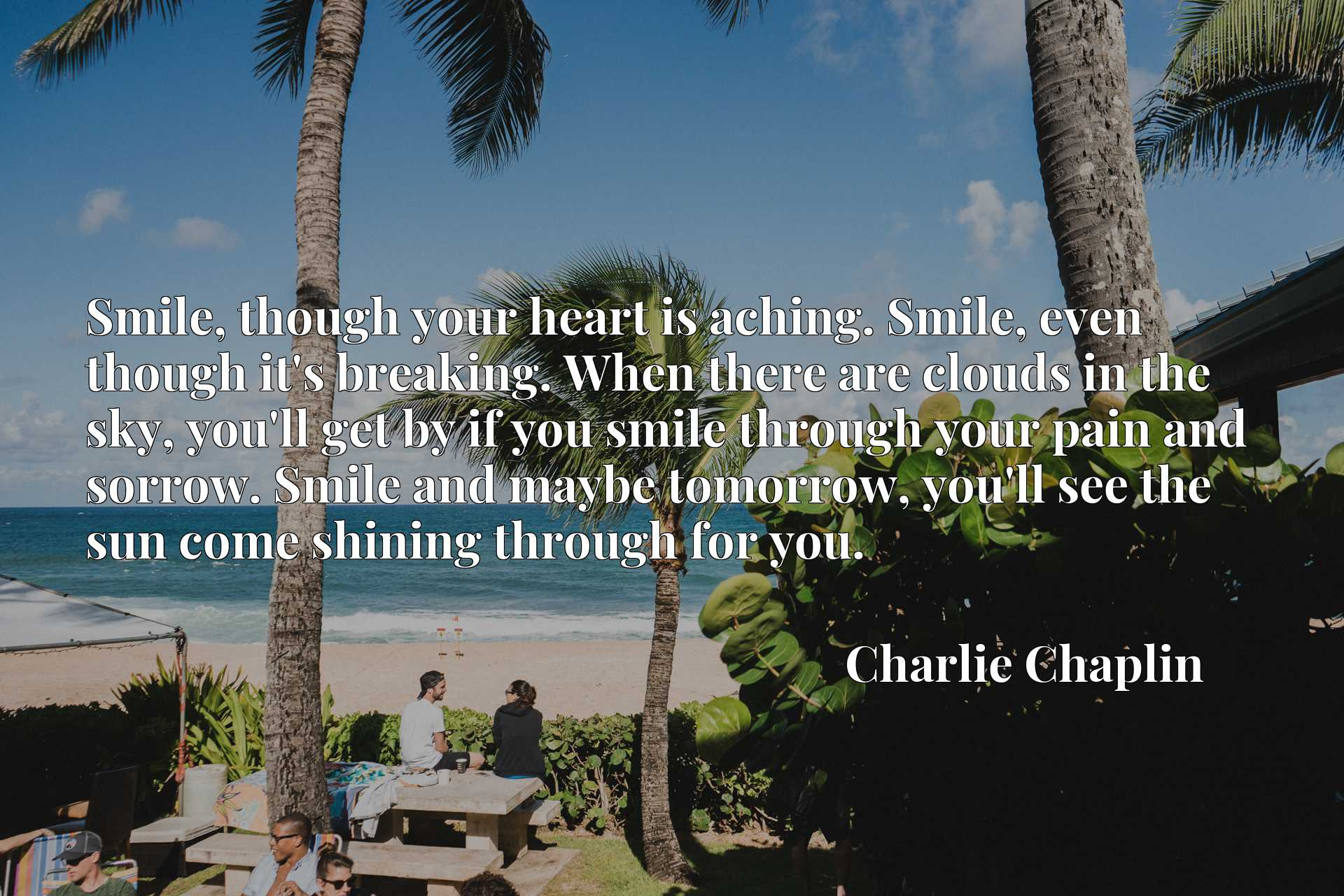 Smile, though your heart is aching. Smile, even though it's breaking. When there are clouds in the sky, you'll get by if you smile through your pain and sorrow. Smile and maybe tomorrow, you'll see the sun come shining through for you.