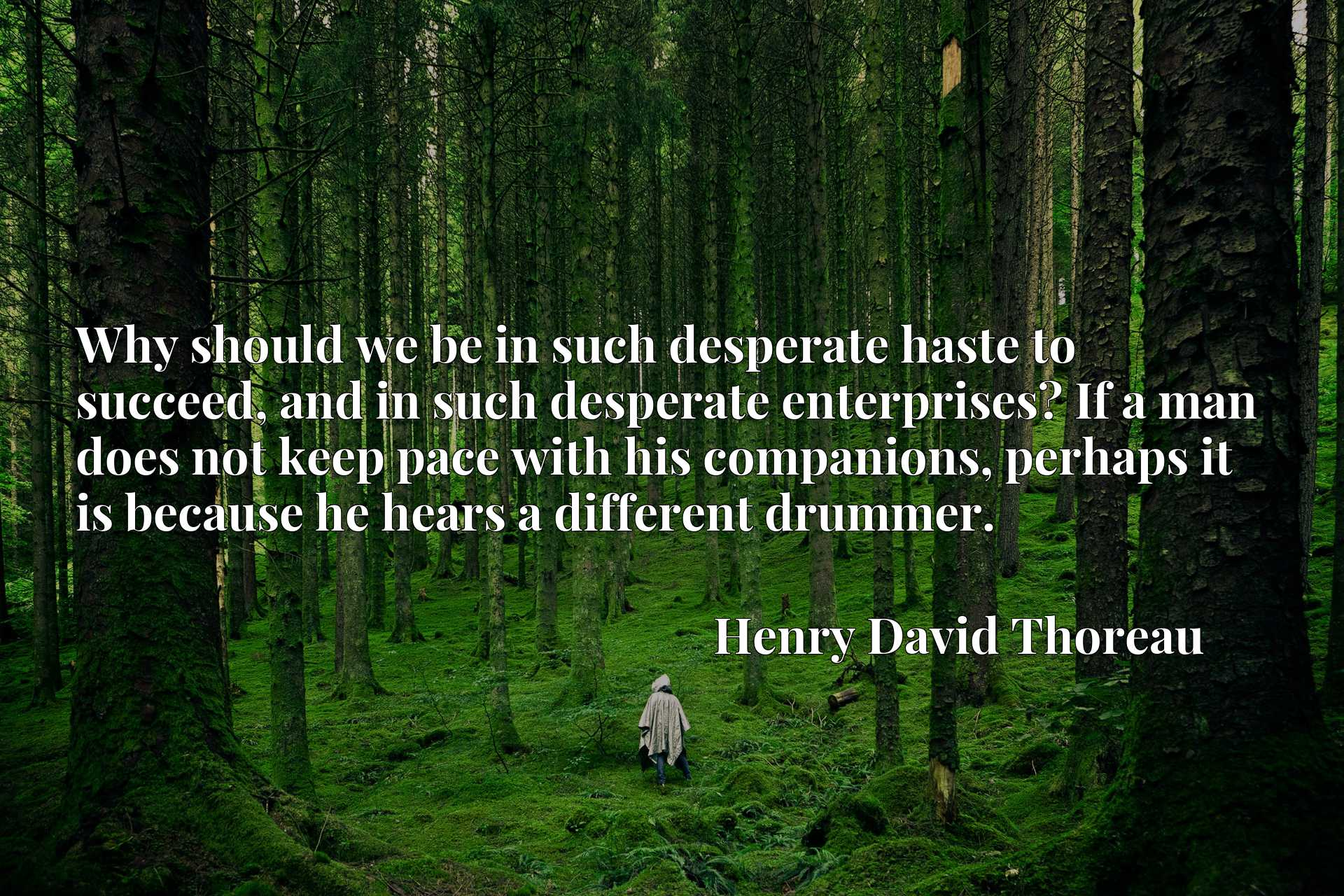 Why should we be in such desperate haste to succeed, and in such desperate enterprises? If a man does not keep pace with his companions, perhaps it is because he hears a different drummer.