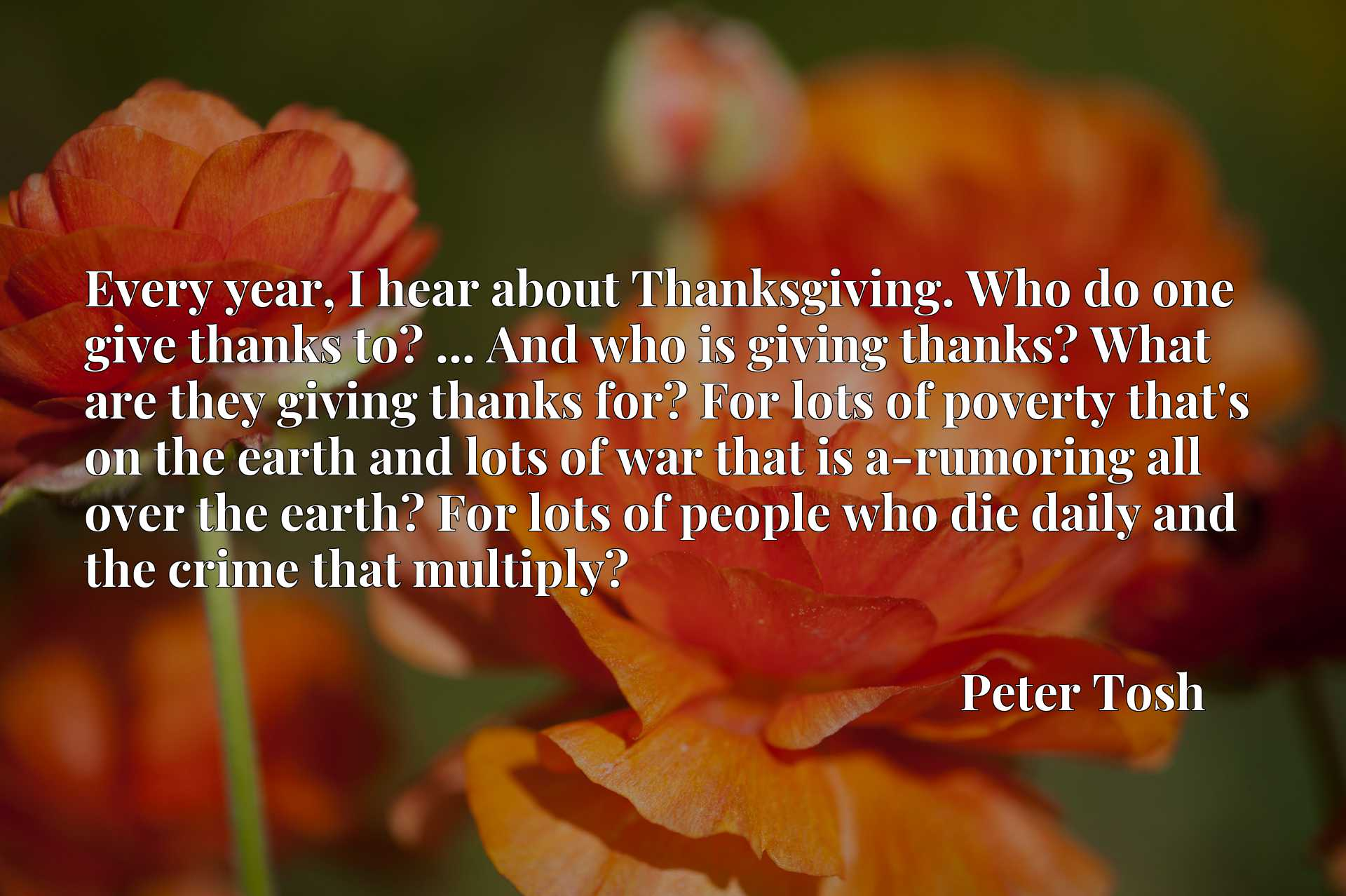 Every year, I hear about Thanksgiving. Who do one give thanks to? ... And who is giving thanks? What are they giving thanks for? For lots of poverty that's on the earth and lots of war that is a-rumoring all over the earth? For lots of people who die daily and the crime that multiply?