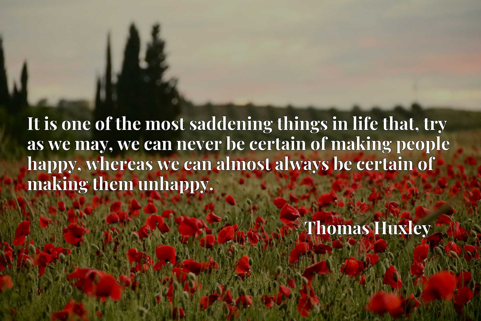 It is one of the most saddening things in life that, try as we may, we can never be certain of making people happy, whereas we can almost always be certain of making them unhappy.
