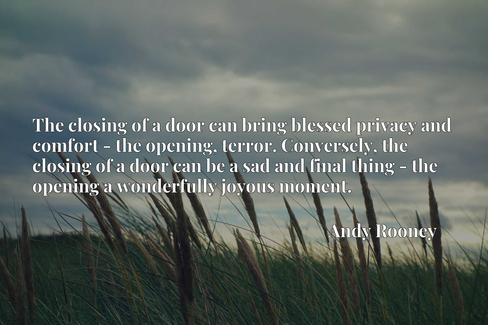 The closing of a door can bring blessed privacy and comfort - the opening, terror. Conversely, the closing of a door can be a sad and final thing - the opening a wonderfully joyous moment.
