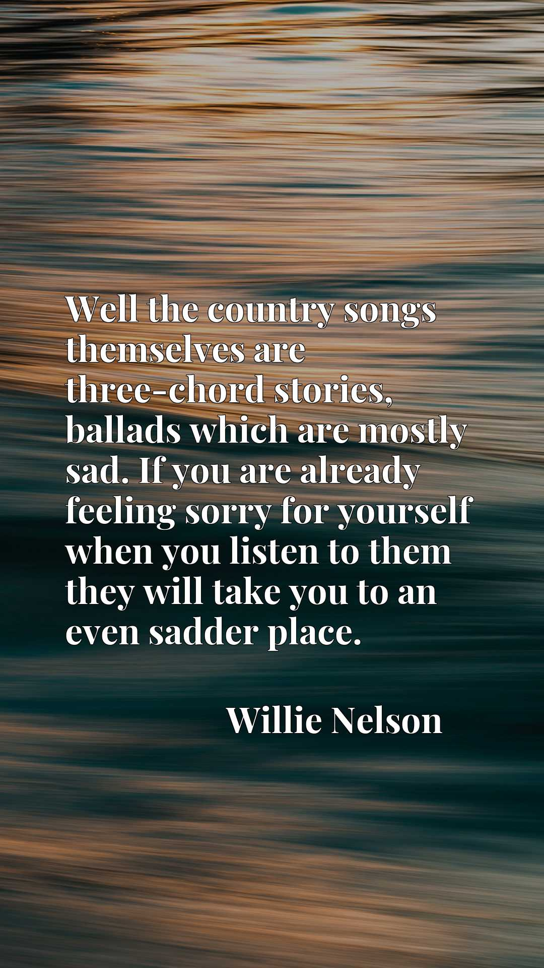 Well the country songs themselves are three-chord stories, ballads which are mostly sad. If you are already feeling sorry for yourself when you listen to them they will take you to an even sadder place.
