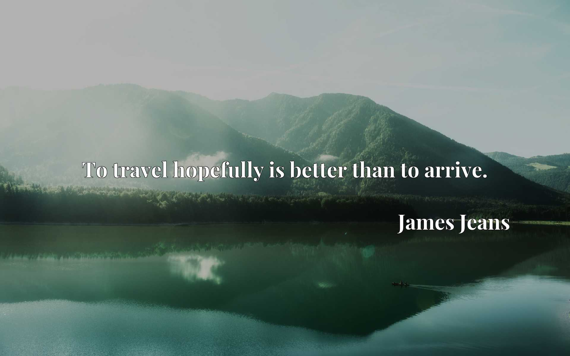 To travel hopefully is better than to arrive.