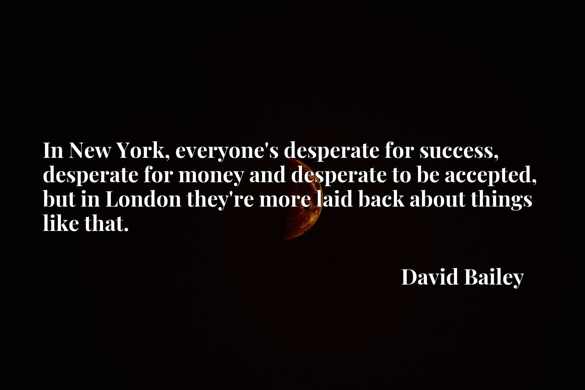 In New York, everyone's desperate for success, desperate for money and desperate to be accepted, but in London they're more laid back about things like that.