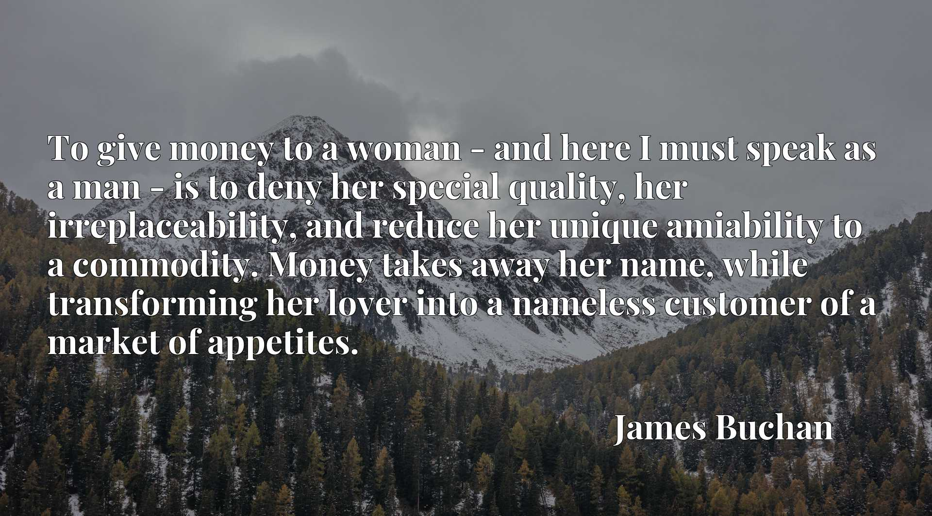 To give money to a woman - and here I must speak as a man - is to deny her special quality, her irreplaceability, and reduce her unique amiability to a commodity. Money takes away her name, while transforming her lover into a nameless customer of a market of appetites.