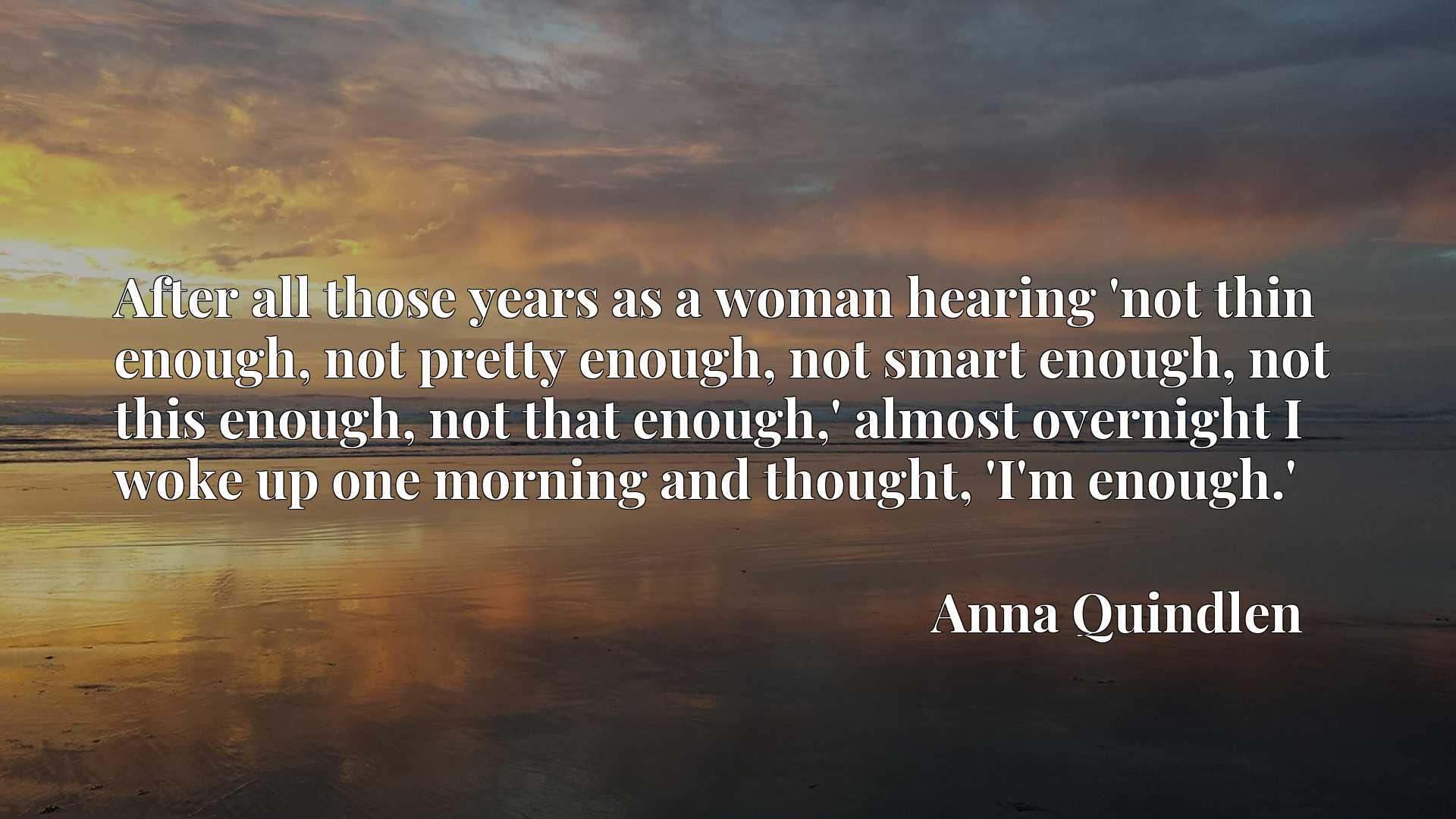After all those years as a woman hearing 'not thin enough, not pretty enough, not smart enough, not this enough, not that enough,' almost overnight I woke up one morning and thought, 'I'm enough.'