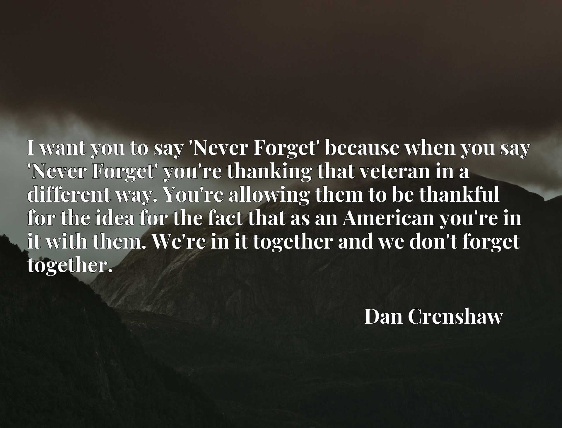 I want you to say 'Never Forget' because when you say 'Never Forget' you're thanking that veteran in a different way. You're allowing them to be thankful for the idea for the fact that as an American you're in it with them. We're in it together and we don't forget together.