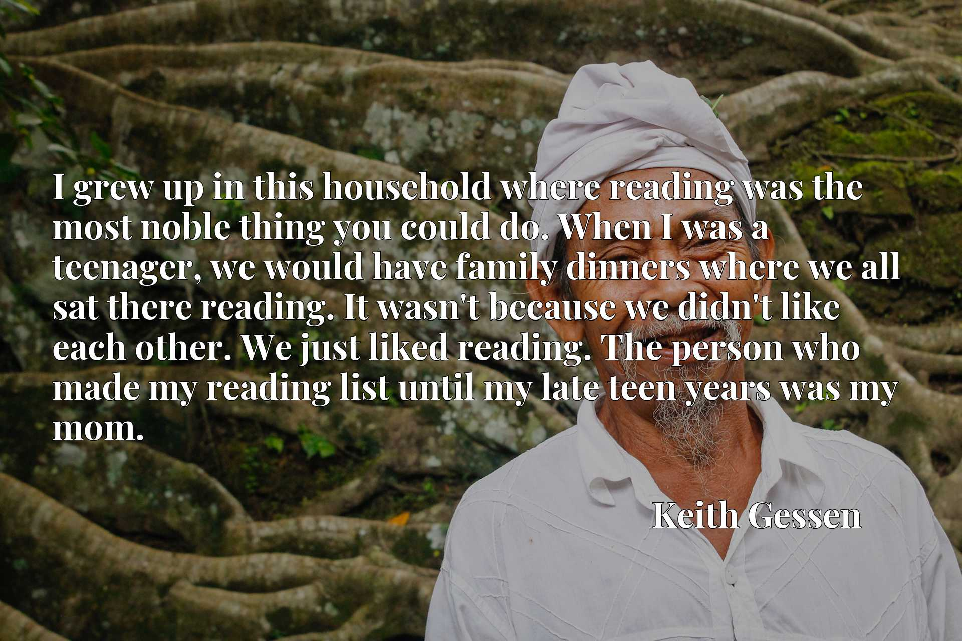 I grew up in this household where reading was the most noble thing you could do. When I was a teenager, we would have family dinners where we all sat there reading. It wasn't because we didn't like each other. We just liked reading. The person who made my reading list until my late teen years was my mom.