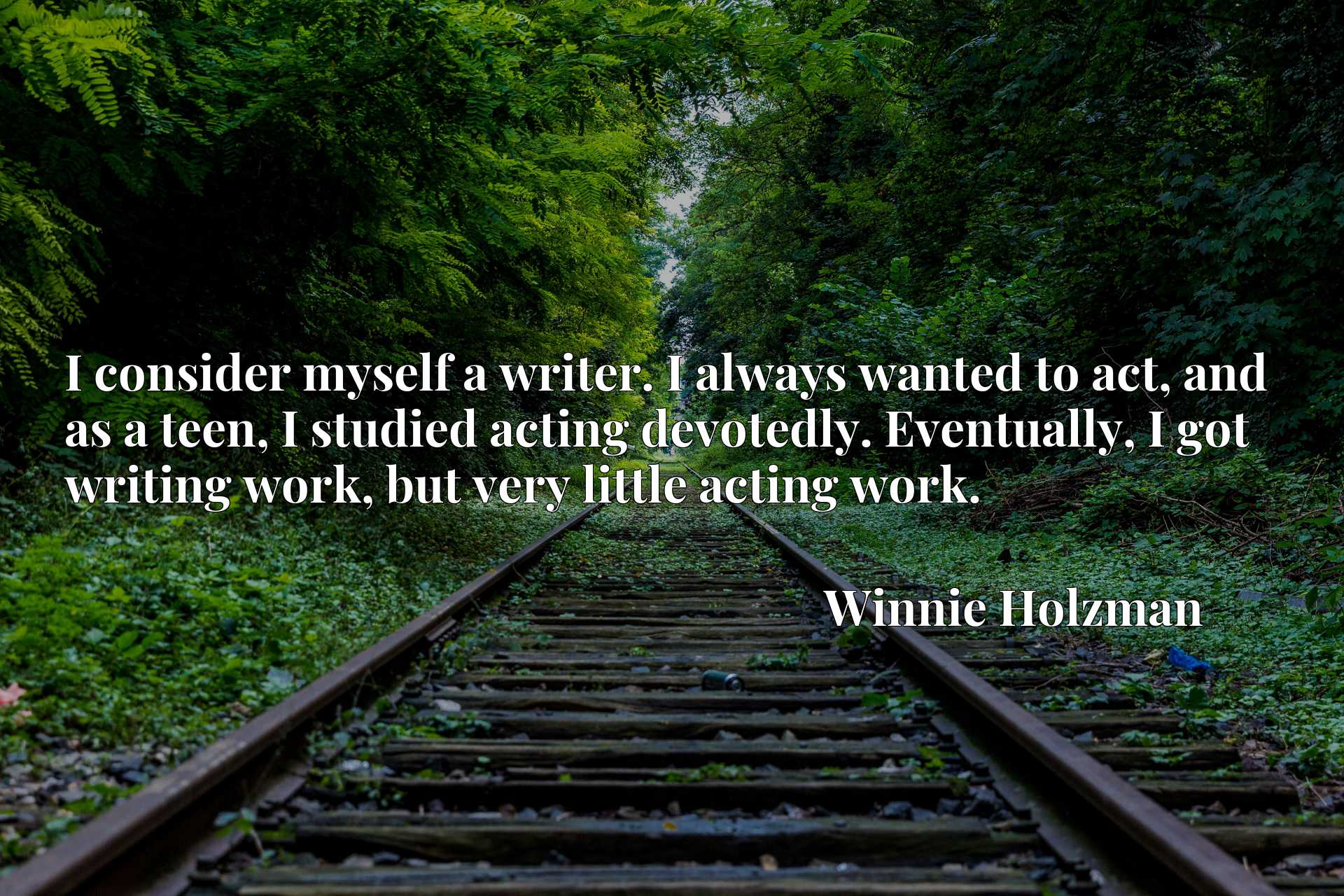 I consider myself a writer. I always wanted to act, and as a teen, I studied acting devotedly. Eventually, I got writing work, but very little acting work.