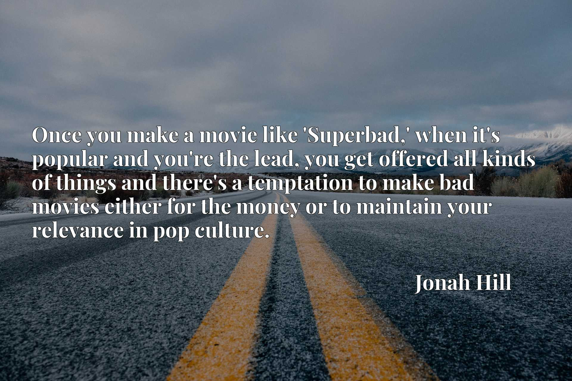Once you make a movie like 'Superbad,' when it's popular and you're the lead, you get offered all kinds of things and there's a temptation to make bad movies either for the money or to maintain your relevance in pop culture.