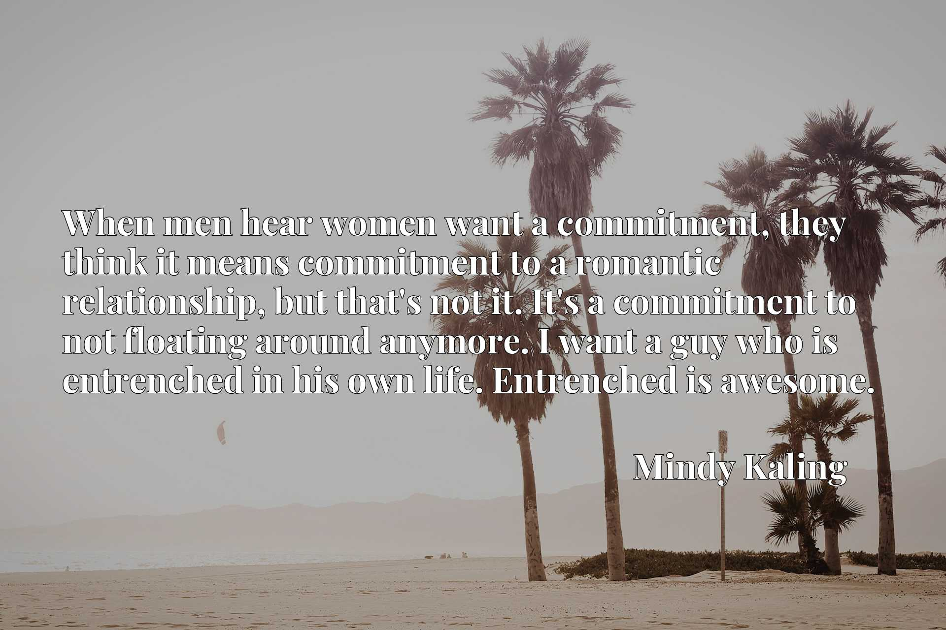 When men hear women want a commitment, they think it means commitment to a romantic relationship, but that's not it. It's a commitment to not floating around anymore. I want a guy who is entrenched in his own life. Entrenched is awesome.
