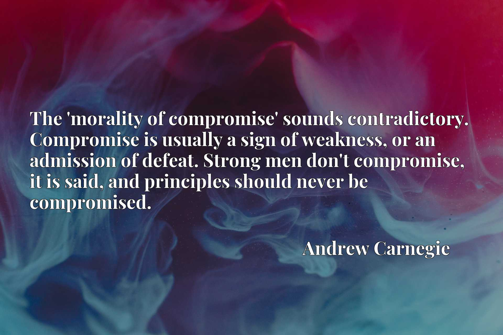 The 'morality of compromise' sounds contradictory. Compromise is usually a sign of weakness, or an admission of defeat. Strong men don't compromise, it is said, and principles should never be compromised.