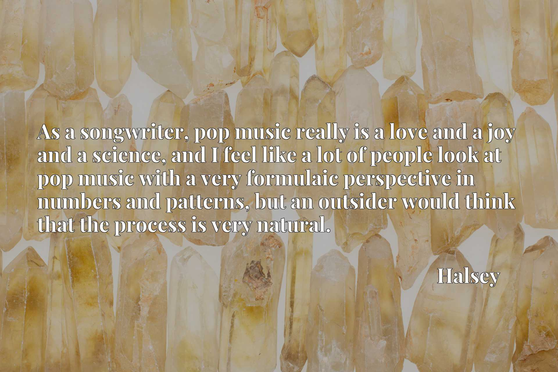As a songwriter, pop music really is a love and a joy and a science, and I feel like a lot of people look at pop music with a very formulaic perspective in numbers and patterns, but an outsider would think that the process is very natural.
